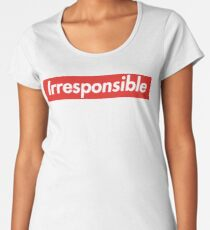 Irresponsible Women's Premium T-Shirt