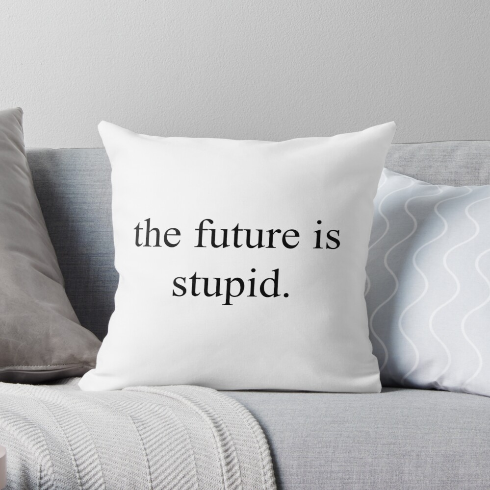 the future is stupid  [Top Girly Teenager Quotes & Lyrics] | Throw Pillow