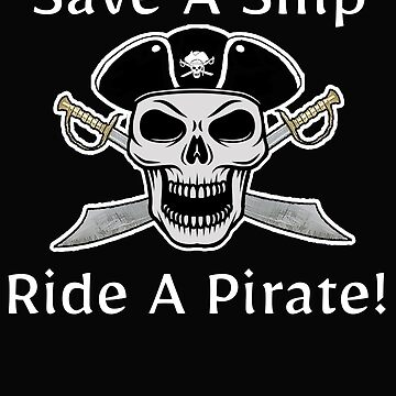 Save a ship ride a pirate t shirt by AlaskaCC