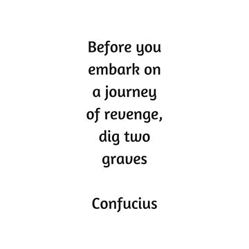 Confucius Quote - Before you embark on a journey of revenge dig two graves by IdeasForArtists