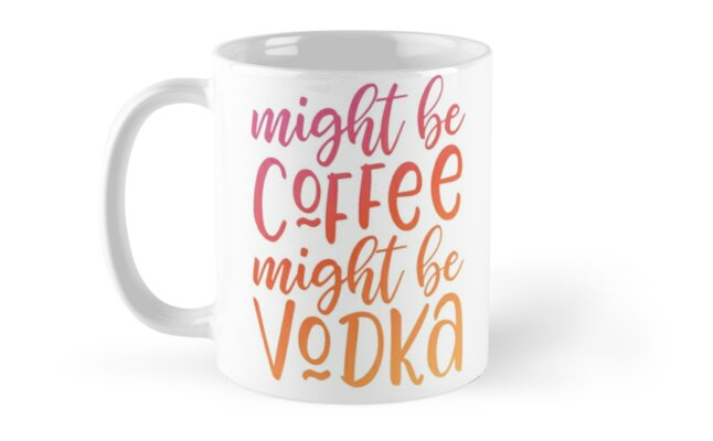 Might be coffee might be vodka by dingdesigns