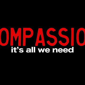 COMPASSION: It's all we need. by Yago