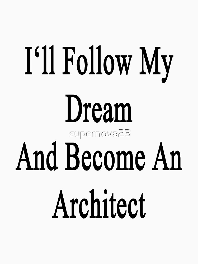 "Become An Architect i'll follow my dream and become an architect "" t-shirts & hoodies"