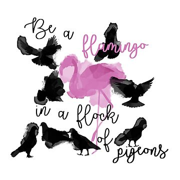 Be A Flamingo In A Flock Of Pigeons by linalavonne