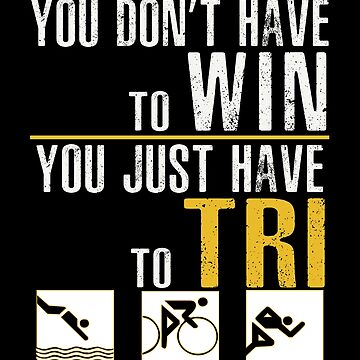 You Dont Have To Win, You Just Have To Tri- Triathlon by SmartStyle