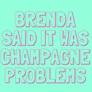BRENDA SAID IT WAS CHAMPAGNE PROBLEMS by Erinelizacotter