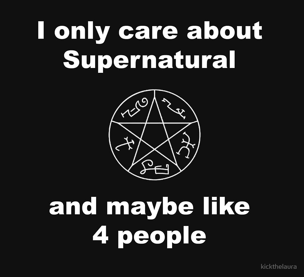 I only care about supernatural... and maybe like 4 people by kickthelaura