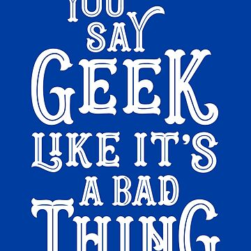 You Say Geek Like it's a Bad Thing by machmigo