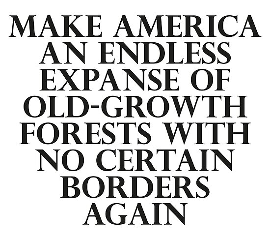 Make America an Endless Expanse of Old-Growth Forests with No Certain Borders Again by dru1138
