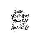 Show empathy towards all Animals - Vegan by inkDrop