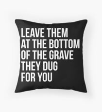 Leave Them At The Bottom Of The Grave They Dug For You Shirt Throw Pillow
