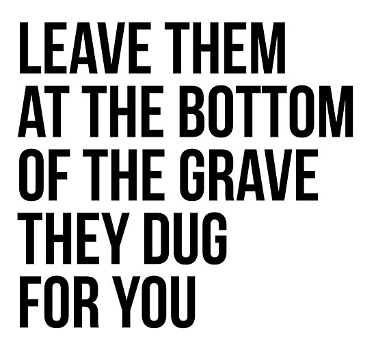 Leave Them At The Bottom Of The Grave They Dug For You Shirt by IntrepiShirts
