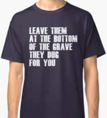 Leave Them At The Bottom Of The Grave They Dug For You Shirt Classic T-Shirt