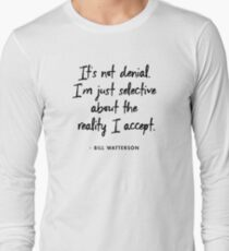 It's not denial. I'm just selective about the reality I accept - Bill Watterson Long Sleeve T-Shirt