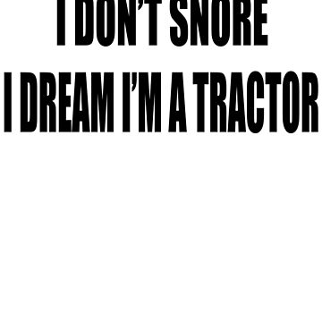 i dont snore i dream im a tractor by Brownpants