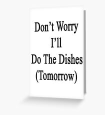 Don't Worry I'll Do The Dishes (Tomorrow)  Greeting Card