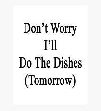 Don't Worry I'll Do The Dishes (Tomorrow)  Photographic Print
