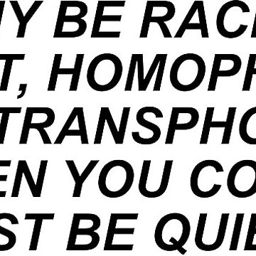 WHY BE RACIST, SEXIST, HOMOPHOBIC, OR TRANSPHOBIC WHEN YOU COULD JUST BE QUIET? by indieguo