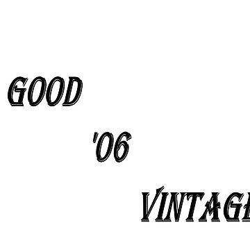 A Good '06 Vintage (Black Writing) by chrisjoy