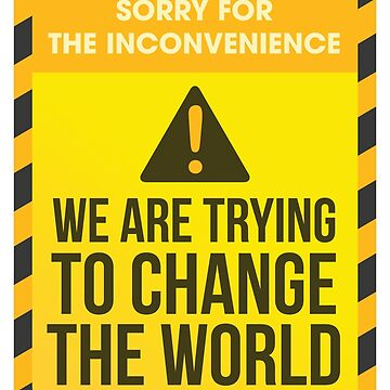 WE ARE TRYING TO CHANGE THE WORLD - CONSTRUCTION SIGN by aditmawar