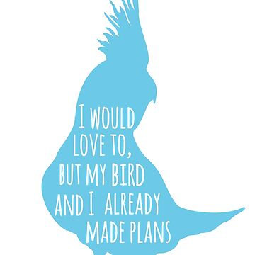 I would love to, but my bird and I already made plans  by FandomizedRose