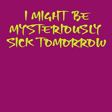 I Might Be Mysteriously Sick Tomorrow by el-em-cee