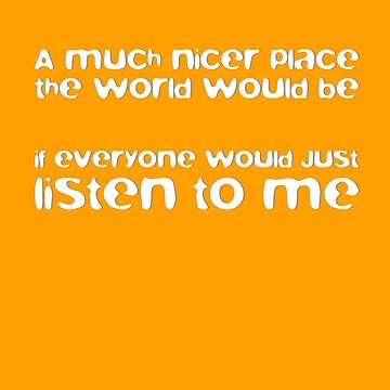 A Much Nicer Place The World Would Be, If Everyone Would Just Listen To Me by el-em-cee