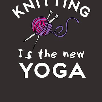 Knitting Is The New Yoga - Funny Knitting Quote  by TAZUZU