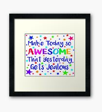 Make Today So Awesome That Yesterday Gets Jealous Framed Print
