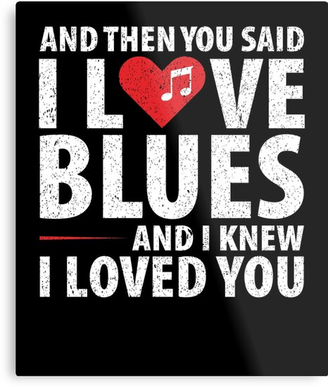 You Said I Love Blues and I Knew I Loved You  by Teresa Rose