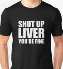 Funny Drinking Quote Shut Up Liver Your Fine Unisex T-Shirt
