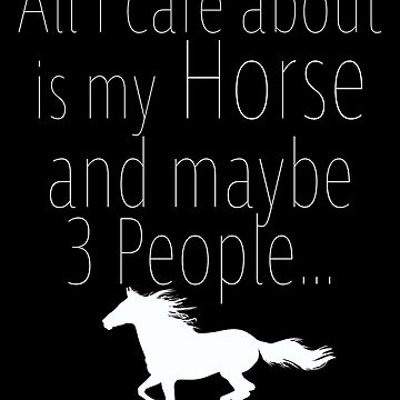 Horse Funny Design - All I Care About Is My Horse And Maybe 3 People by kudostees