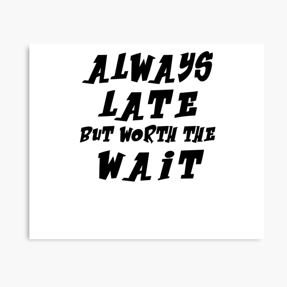 Always Late But Worth The Wait Tshirt Funny Quote Tshirt Teen Gifts
