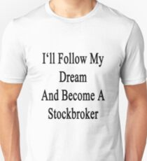 I'll Follow My Dream And Become A Stockbroker  Unisex T-Shirt
