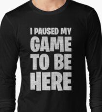 I Paused My Game To Be Here Long Sleeve T-Shirt