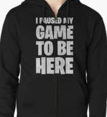 I Paused My Game To Be Here Zipped Hoodie