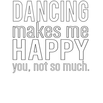 Dancing Makes Me Happy You Not So Much by YYZTees
