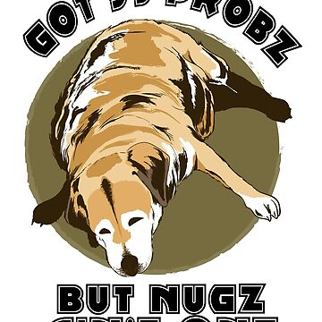 Funny Dog Meme Shirt Got 99 Probz But Nugz Aint One by sedderzz