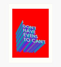 I Don't Have Evens to Can't - Ver 2 Art Print