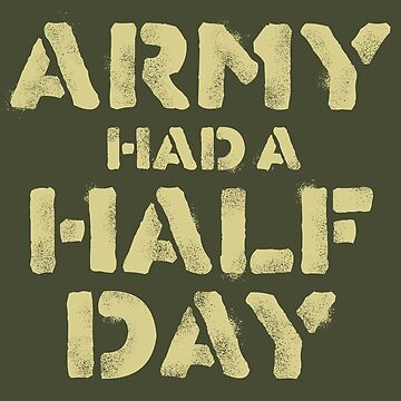 Army Had a Half Day by JTWilcox