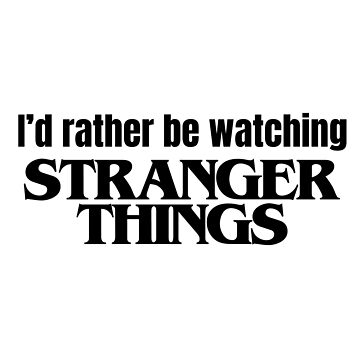 I'd rather be watching Stranger Things by fandomfactory