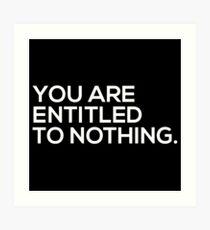 You Are Entitled To Nothing Art Print