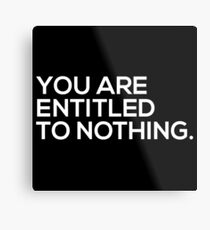 You Are Entitled To Nothing Metal Print