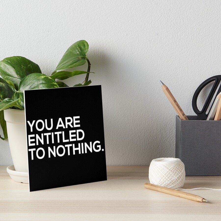 You Are Entitled To Nothing Art Board Print