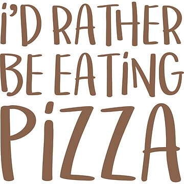 I'd Rather Be Eating Pizza T Shirt by FordBros