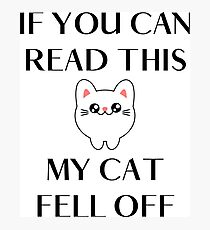 Funny Kitty Cats quote - If you can read this my cat fell off Photographic Print