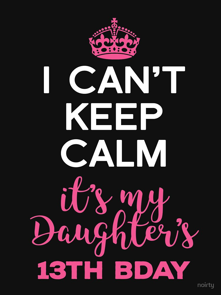 I Cant Keep Calm Its My Daughters 13th Birthday Shirt by noirty