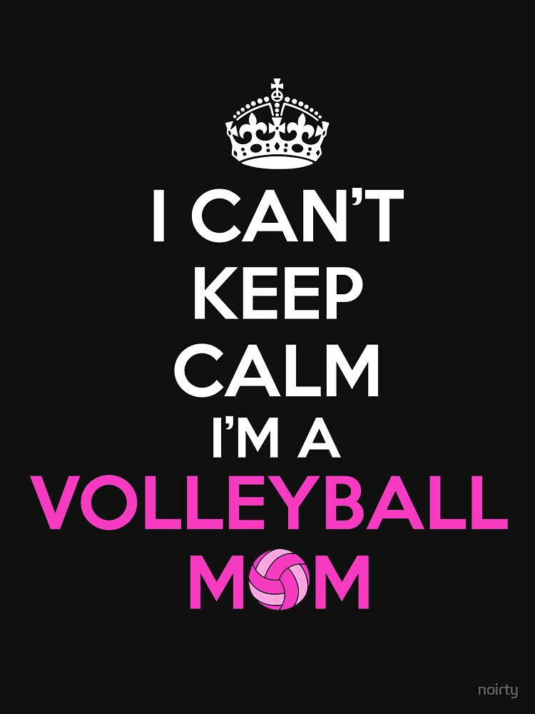 I Can't Keep Calm I'm a Volleyball Mom Tshirt by noirty