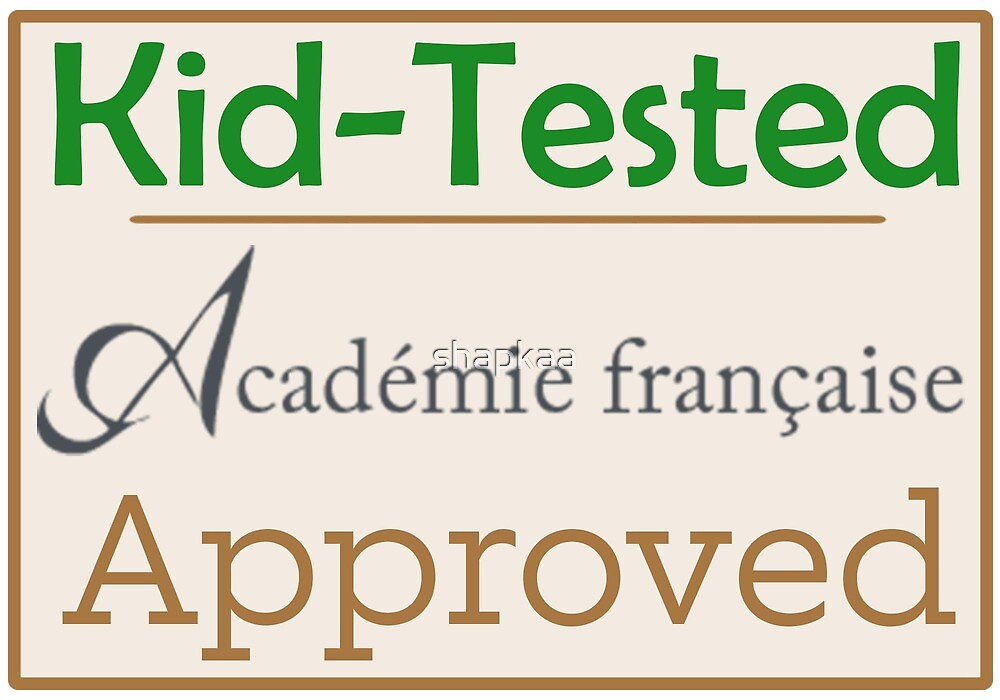 kid tested -- academie francaise approved by shapkaa