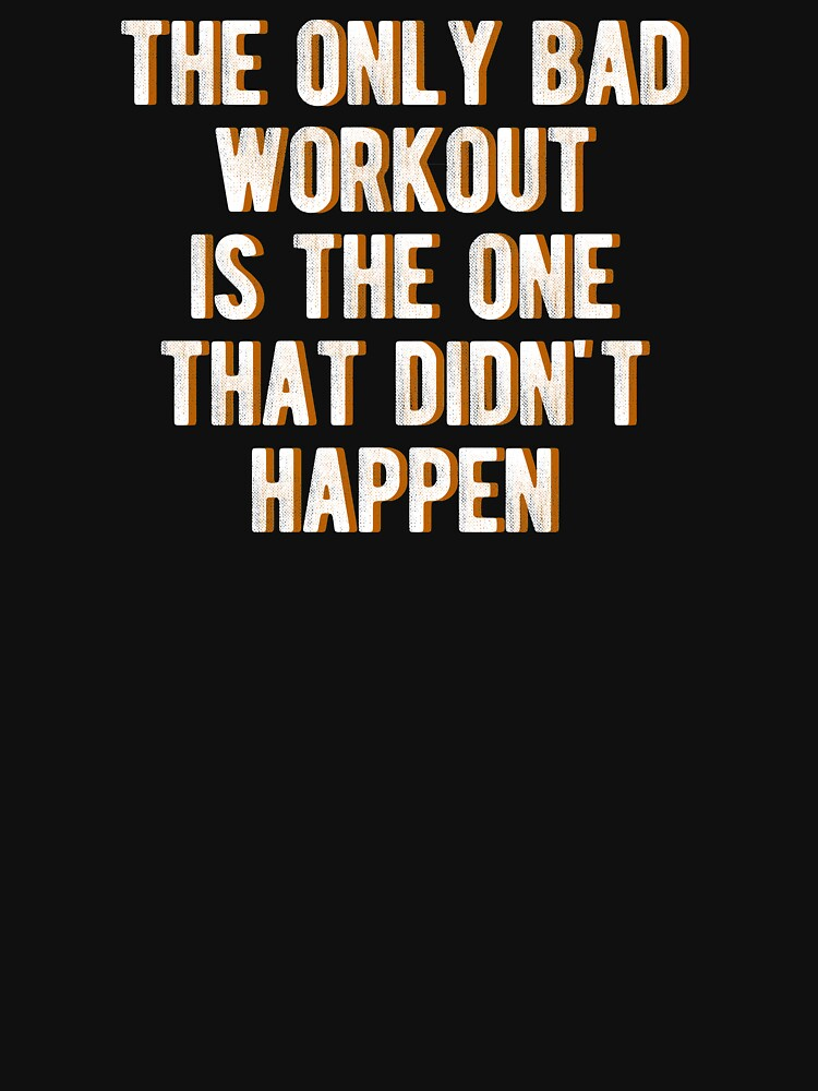 The only bad workout is the one that didn't happen T Shirt by ESSTEE